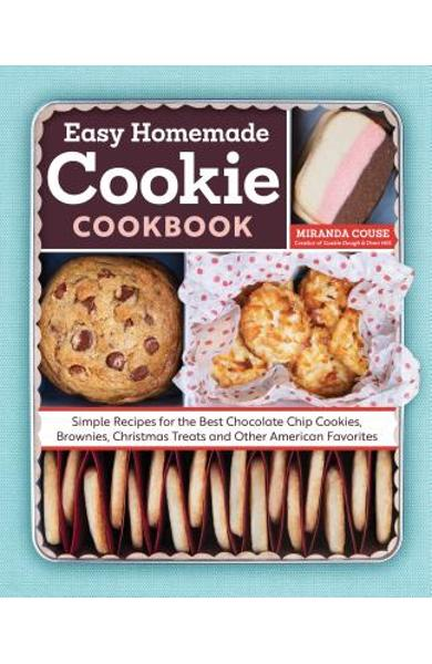 The Easy Homemade Cookie Cookbook: Simple Recipes for the Best Chocolate Chip Cookies, Brownies, Christmas Treats and Other American Favorites - Miranda Couse