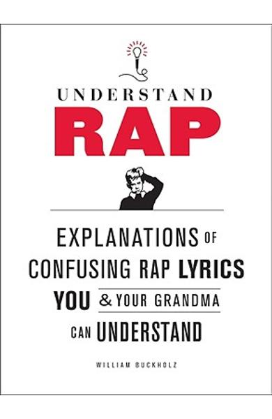 Understand Rap: Explanations of Confusing Rap Lyrics That You & Your Grandma Can Understand - William Buckholz