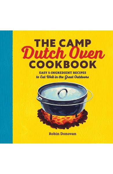 The Camp Dutch Oven Cookbook: Easy 5-Ingredient Recipes to Eat Well in the Great Outdoors - Robin Donovan