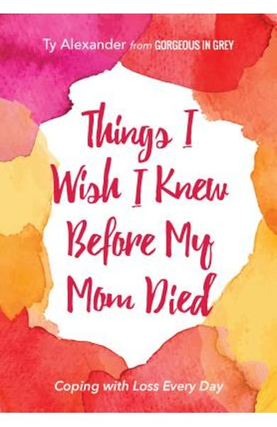 Things I Wish I Knew Before My Mom Died: Coping with Loss Every Day (African American, Grief Gift, Bereavement Gift, for Readers of Motherless Daughte - Ty Alexander