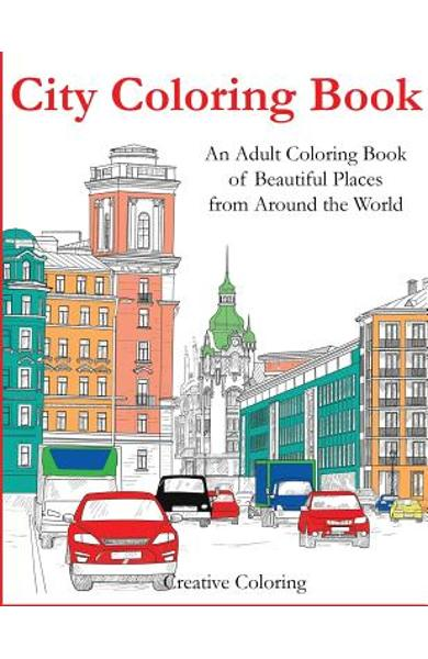 City Coloring Book: An Adult Coloring Book of Beautiful Places from Around the World - Creative Coloring