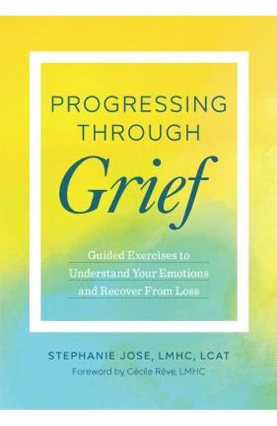 Progressing Through Grief: Guided Exercises to Understand Your Emotions and Recover from Loss - Stephanie Jose