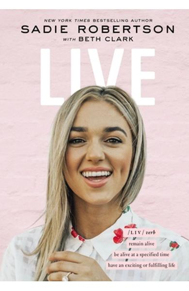 Live: Remain Alive, Be Alive at a Specified Time, Have an Exciting or Fulfilling Life - Sadie Robertson