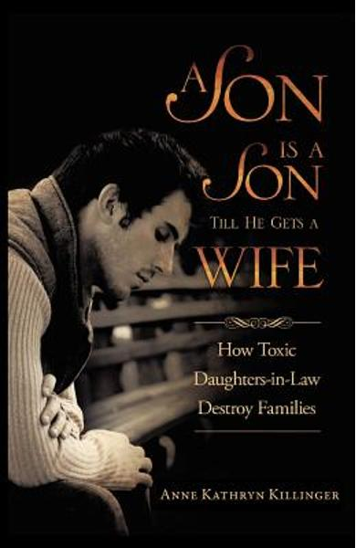 A Son Is a Son Till He Gets a Wife: How Toxic Daughters-In-Law Destroy Families - Anne Kathryn Killinger