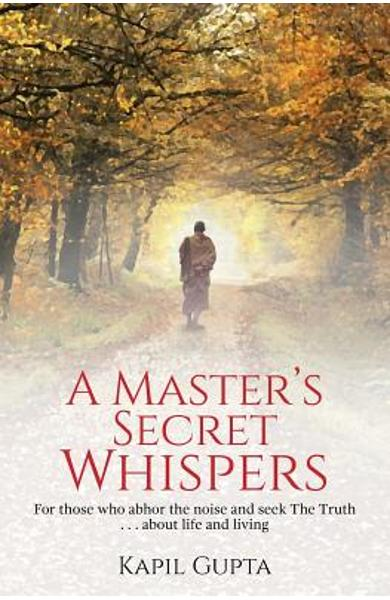 A Master's Secret Whispers: For those who abhor the noise and seek The Truth about life and living - Kapil Gupta