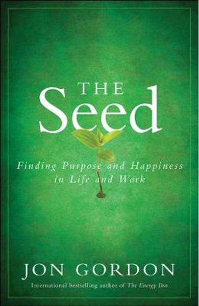 The Seed: Finding Purpose and Happiness in Life and Work - Jon Gordon