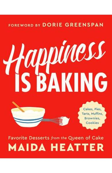 Happiness Is Baking: Cakes, Pies, Tarts, Muffins, Brownies, Cookies: Favorite Desserts from the Queen of Cake - Maida Heatter