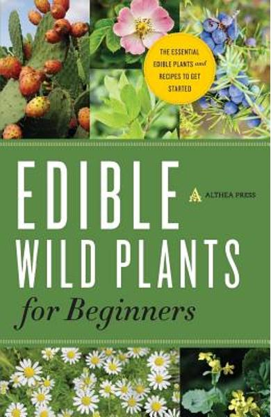Edible Wild Plants for Beginners: The Essential Edible Plants and Recipes to Get Started - Althea Press