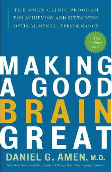 Making a Good Brain Great: The Amen Clinic Program for Achieving and Sustaining Optimal Mental Performance - Daniel G. Amen