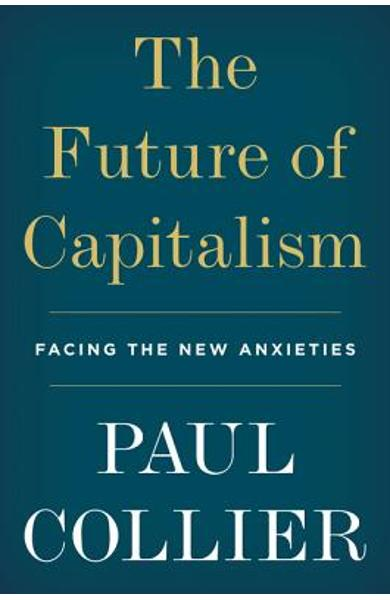 The Future of Capitalism: Facing the New Anxieties - Paul Collier
