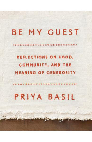 Be My Guest: Reflections on Food, Community, and the Meaning of Generosity - Priya Basil