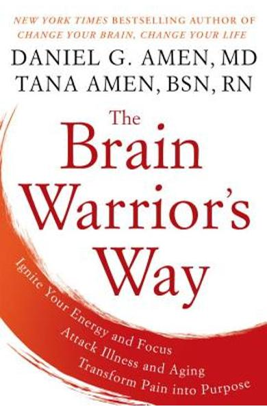 The Brain Warrior's Way: Ignite Your Energy and Focus, Attack Illness and Aging, Transform Pain Into Purpose - Daniel G. Amen