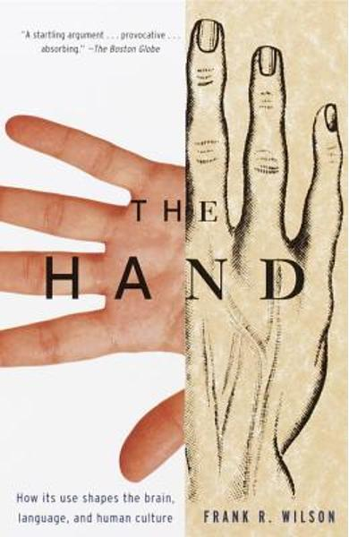 The Hand: How Its Use Shapes the Brain, Language, and Human Culture - Frank R. Wilson