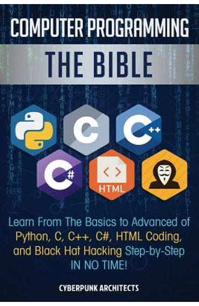Computer Programming: The Bible: Learn From The Basics to Advanced of Python, C, C++, C#, HTML Coding, and Black Hat Hacking Step-by-Step IN - Cyberpunk Architects