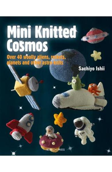 Mini Knitted Cosmos: Over 40 Woolly Aliens, Rockets, Planets and Other Astro-Knits - Sachiyo Ishii