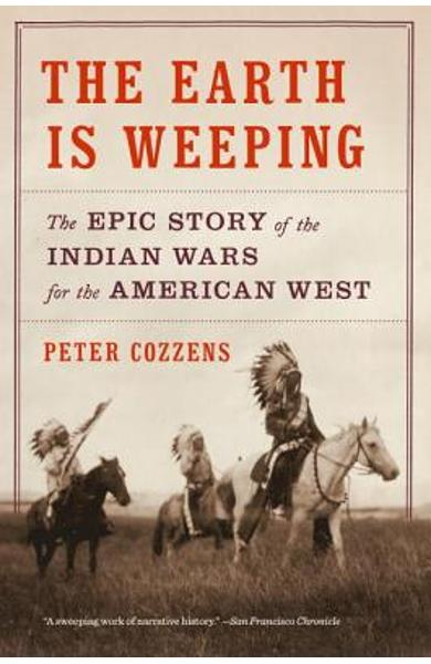 The Earth Is Weeping: The Epic Story of the Indian Wars for the American West - Peter Cozzens