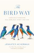 The Bird Way: A New Look at How Birds Talk, Work, Play, Parent, and Think - Jennifer Ackerman