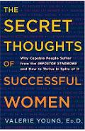 The Secret Thoughts of Successful Women: Why Capable People Suffer from the Impostor Syndrome and How to Thrive in Spite of It - Valerie Young