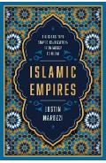 Islamic Empires: The Cities That Shaped Civilization: From Mecca to Dubai - Justin Marozzi