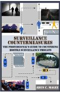 Surveillance Countermeasures: The Professional's Guide to Countering Hostile Surveillance Threats - Aden C. Magee