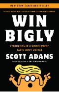 Win Bigly: Persuasion in a World Where Facts Don't Matter - Scott Adams