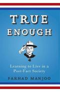 True Enough: Learning to Live in a Post-Fact Society - Farhad Manjoo