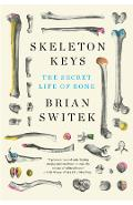 Skeleton Keys: The Secret Life of Bone - Riley Black (brian Switek)
