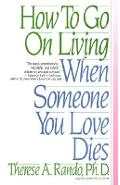 How to Go on Living When Someone You Love Dies - Therese A. Rando
