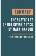Summary: The subtle art of not giving a f*ck - A Counterintuitive Approach to Living a Good Life by Mark Manson - Book Summary Publishing