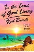 In the Land of Good Living: A Journey to the Heart of Florida - Kent Russell