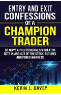 Entry and Exit Confessions of a Champion Trader: 52 Ways A Professional Speculator Gets In And Out Of The Stock, Futures And Forex Markets - Kevin J. Davey