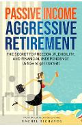 Passive Income, Aggressive Retirement: The Secret to Freedom, Flexibility, and Financial Independence (& how to get started!) - Rachel Richards