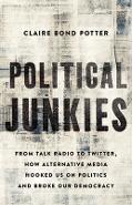Political Junkies: From Talk Radio to Twitter, How Alternative Media Hooked Us on Politics and Broke Our Democracy - Claire Bond Potter