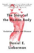The Story of the Human Body: Evolution, Health, and Disease - Daniel Lieberman