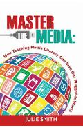 Master the Media: How Teaching Media Literacy Can Save Our Plugged-in World - Julie Smith
