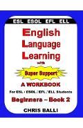English Language Learning with Super Support: Beginners - Book 2: A WORKBOOK For ESL / ESOL / EFL / ELL Students - Chris Balli