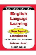 English Language Learning with Super Support: Beginners - Book 1: A WORKBOOK For ESL / ESOL / EFL / ELL Students - Chris Balli