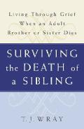 Surviving the Death of a Sibling: Living Through Grief When an Adult Brother or Sister Dies - T. J. Wray
