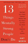 13 Things Mentally Strong People Don't Do: Take Back Your Power, Embrace Change, Face Your Fears, and Train Your Brain for Happiness and Success - Amy Morin