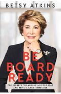 Be Board Ready: The Secrets to Landing a Board Seat and Being a Great Director - Betsy Atkins
