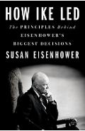 How Ike Led: The Principles Behind Eisenhower's Biggest Decisions - Susan Eisenhower