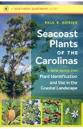 Seacoast Plants of the Carolinas: A New Guide for Plant Identification and Use in the Coastal Landscape - Paul E. Hosier