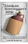 The Alaskan Bootlegger's Bible, Second Edition: Makin' Beer, Wine, Liqueurs and Moonshine Whiskey: An old Alaskan tells how it is done. - Leon W. Kania Sr