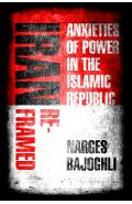 Iran Reframed: Anxieties of Power in the Islamic Republic - Narges Bajoghli