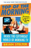 Top of the Morning: Inside the Cutthroat World of Morning TV - Brian Stelter