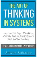 The Art Of Thinking In Systems: Improve Your Logic, Think More Critically, And Use Proven Systems To Solve Your Problems - Strategic Planning For Ever - Steven Schuster