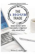 The 1 Hour Trade: Make Money With One Simple Strategy, One Hour Daily - Brian P. Anderson
