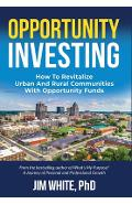 Opportunity Investing: How To Revitalize Urban And Rural Communities With Opportunity Funds - Jim White