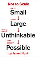 Not to Scale: How the Small Becomes Large, the Large Becomes Unthinkable, and the Unthinkable Becomes Possible - Jamer Hunt