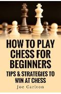 How To Play Chess For Beginners: Tips & Strategies To Win At Chess - Joe Carlton